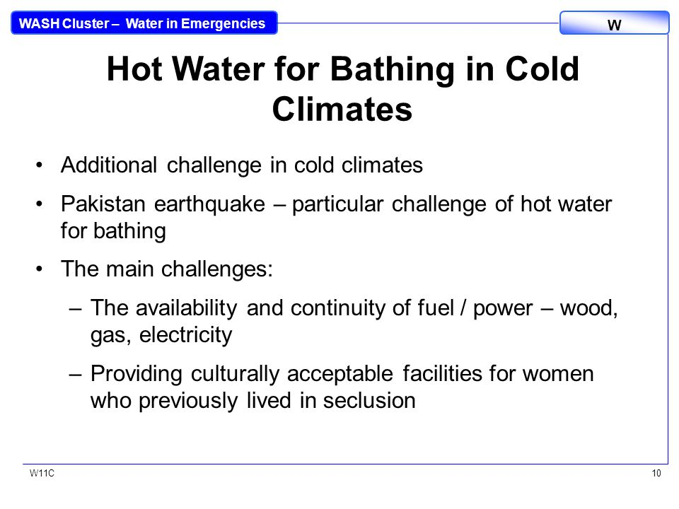 WASH Cluster – Water in Emergencies W W11C10 Hot Water for Bathing in Cold Climates Additional challenge in cold climates Pakistan earthquake – particular challenge of hot water for bathing The main challenges: –The availability and continuity of fuel / power – wood, gas, electricity –Providing culturally acceptable facilities for women who previously lived in seclusion