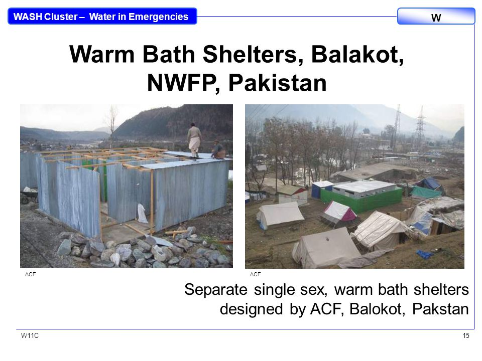 WASH Cluster – Water in Emergencies W W11C15 Warm Bath Shelters, Balakot, NWFP, Pakistan Separate single sex, warm bath shelters designed by ACF, Balokot, Pakstan ACF