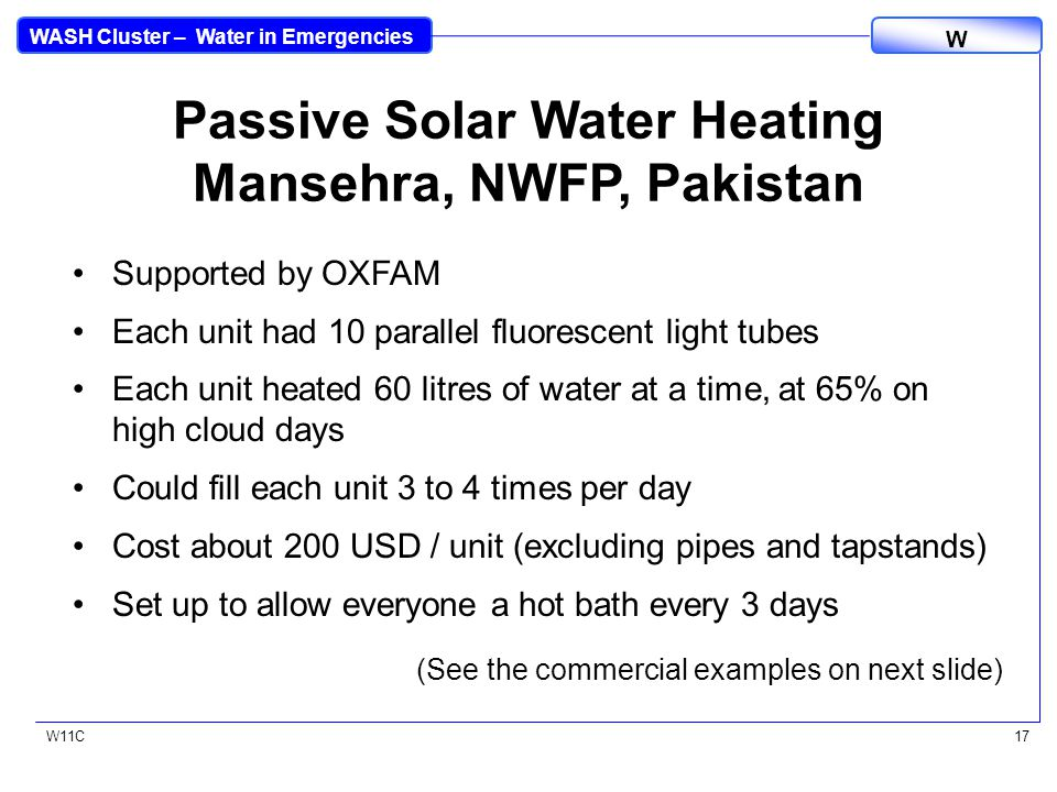 WASH Cluster – Water in Emergencies W W11C17 Passive Solar Water Heating Mansehra, NWFP, Pakistan Supported by OXFAM Each unit had 10 parallel fluorescent light tubes Each unit heated 60 litres of water at a time, at 65% on high cloud days Could fill each unit 3 to 4 times per day Cost about 200 USD / unit (excluding pipes and tapstands) Set up to allow everyone a hot bath every 3 days (See the commercial examples on next slide)