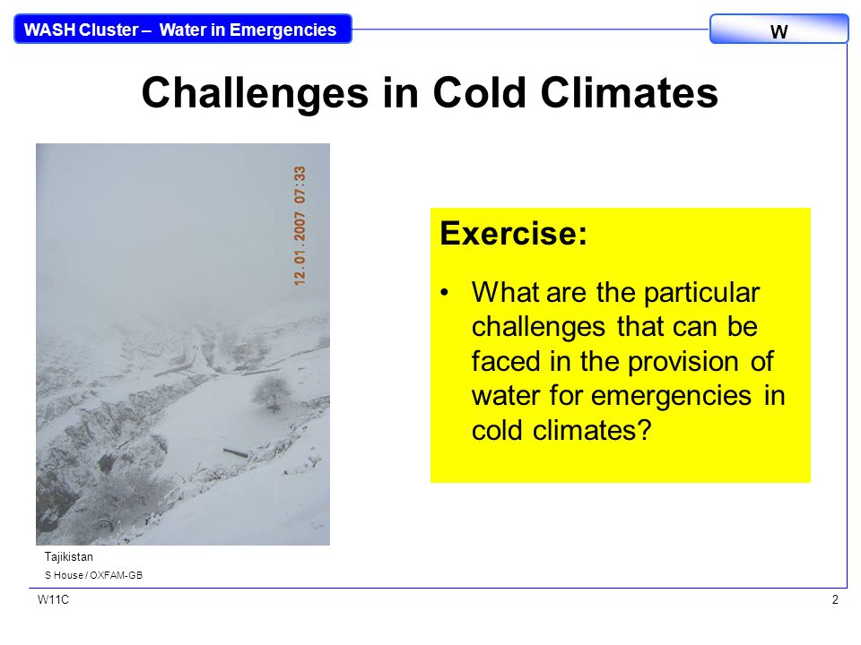 WASH Cluster – Water in Emergencies W W11C2 Challenges in Cold Climates Exercise: What are the particular challenges that can be faced in the provision of water for emergencies in cold climates.