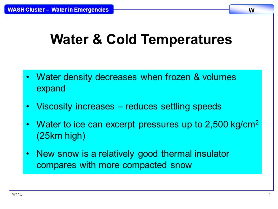 WASH Cluster – Water in Emergencies W W11C4 Water & Cold Temperatures Water density decreases when frozen & volumes expand Viscosity increases – reduces settling speeds Water to ice can excerpt pressures up to 2,500 kg/cm 2 (25km high) New snow is a relatively good thermal insulator compares with more compacted snow