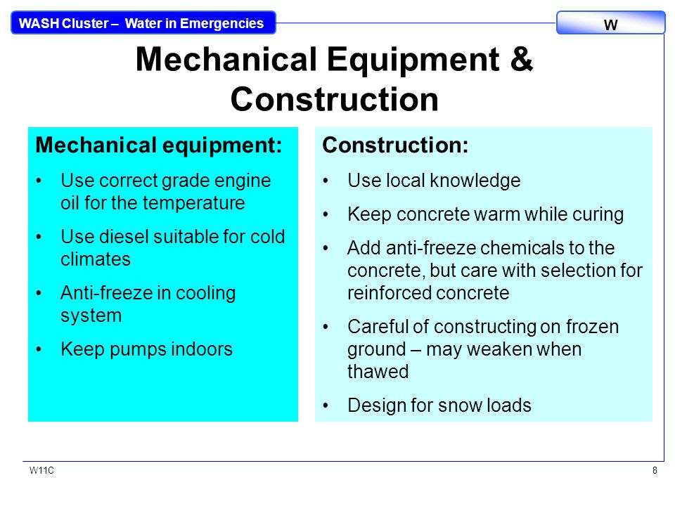 WASH Cluster – Water in Emergencies W W11C8 Mechanical Equipment & Construction Mechanical equipment: Use correct grade engine oil for the temperature Use diesel suitable for cold climates Anti-freeze in cooling system Keep pumps indoors Construction: Use local knowledge Keep concrete warm while curing Add anti-freeze chemicals to the concrete, but care with selection for reinforced concrete Careful of constructing on frozen ground – may weaken when thawed Design for snow loads