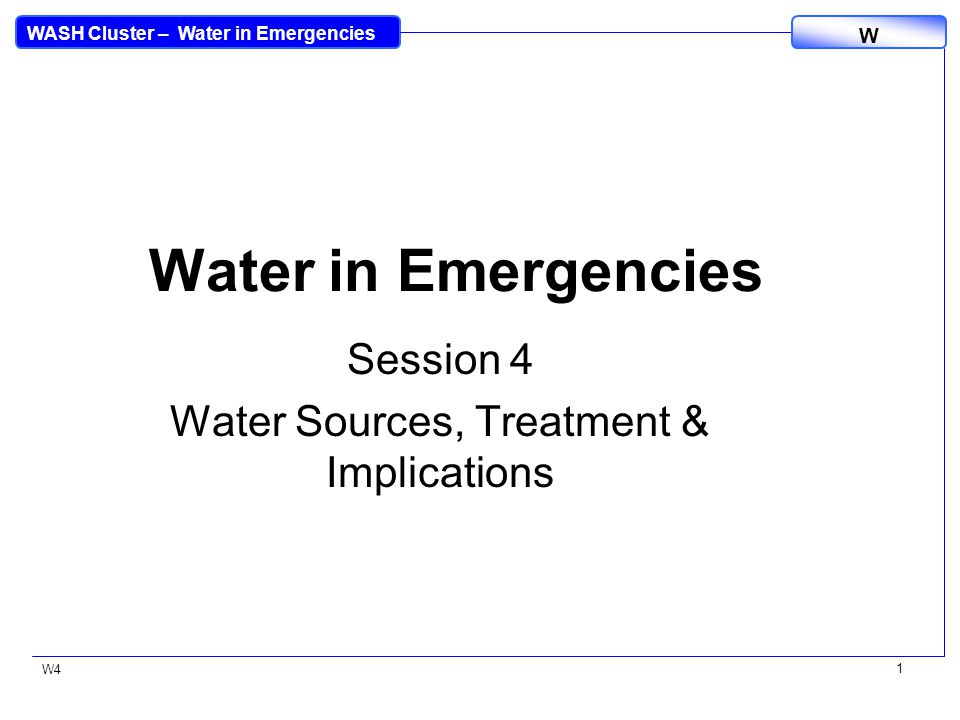 WASH Cluster – Water in Emergencies W W4 12 Pre-Treatment Pre-treatment: –Roughing filtration –Coagulation, flocculation & sedimentation –Rapid sand filtration Other treatment: –Slow sand filters - but also need pre-treatment to reduce turbidity –Water treatment kits - various methods