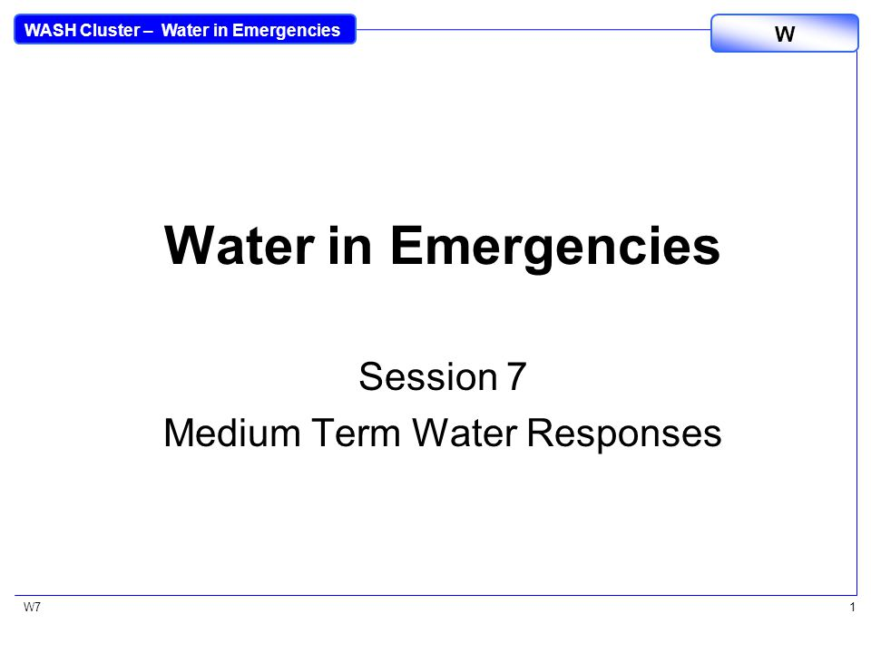 WASH Cluster – Water in Emergencies W W71 Water in Emergencies Session 7 Medium Term Water Responses
