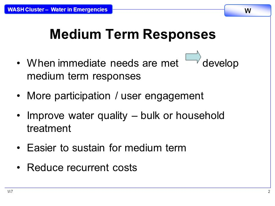 WASH Cluster – Water in Emergencies W W72 Medium Term Responses When immediate needs are met develop medium term responses More participation / user engagement Improve water quality – bulk or household treatment Easier to sustain for medium term Reduce recurrent costs