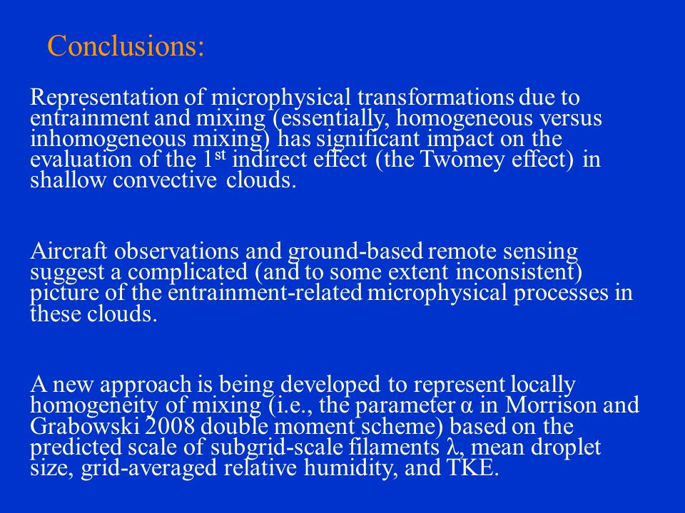 Conclusions: Representation of microphysical transformations due to entrainment and mixing (essentially, homogeneous versus inhomogeneous mixing) has significant impact on the evaluation of the 1 st indirect effect (the Twomey effect) in shallow convective clouds.