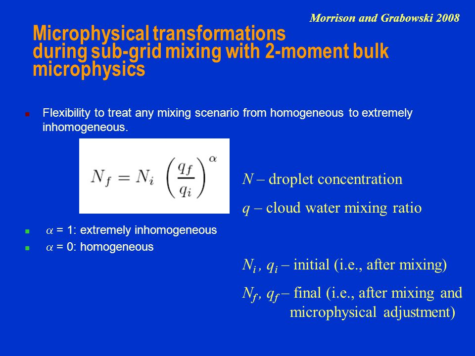 Microphysical transformations during sub-grid mixing with 2-moment bulk microphysics Flexibility to treat any mixing scenario from homogeneous to extremely inhomogeneous.