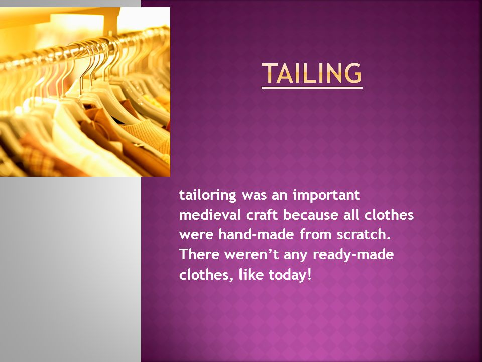tailoring was an important medieval craft because all clothes were hand-made from scratch.