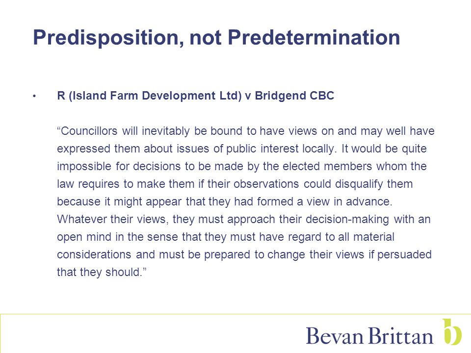 Predisposition, not Predetermination R (Island Farm Development Ltd) v Bridgend CBC Councillors will inevitably be bound to have views on and may well have expressed them about issues of public interest locally.