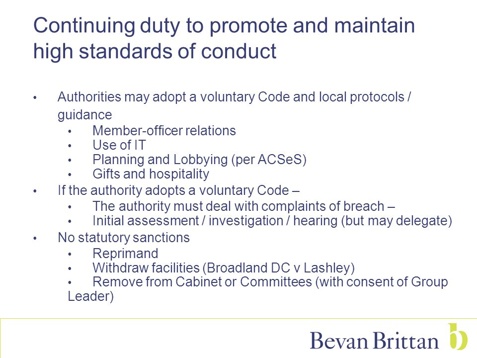 Continuing duty to promote and maintain high standards of conduct Authorities may adopt a voluntary Code and local protocols / guidance Member-officer relations Use of IT Planning and Lobbying (per ACSeS) Gifts and hospitality If the authority adopts a voluntary Code – The authority must deal with complaints of breach – Initial assessment / investigation / hearing (but may delegate) No statutory sanctions Reprimand Withdraw facilities (Broadland DC v Lashley) Remove from Cabinet or Committees (with consent of Group Leader)