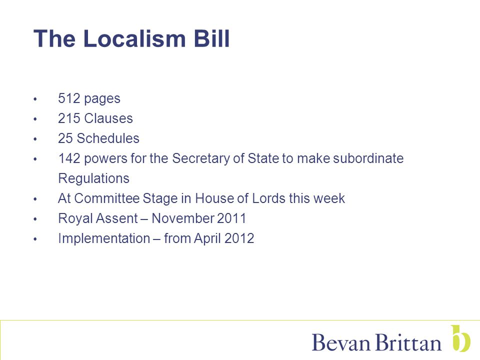 The Localism Bill 512 pages 215 Clauses 25 Schedules 142 powers for the Secretary of State to make subordinate Regulations At Committee Stage in House of Lords this week Royal Assent – November 2011 Implementation – from April 2012