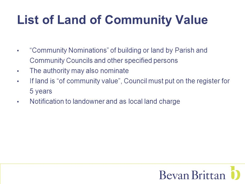 List of Land of Community Value Community Nominations of building or land by Parish and Community Councils and other specified persons The authority may also nominate If land is of community value , Council must put on the register for 5 years Notification to landowner and as local land charge