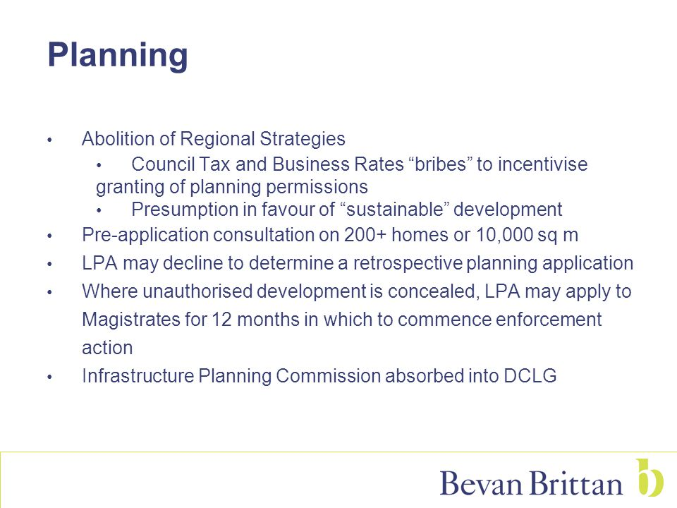 Abolition of Regional Strategies Council Tax and Business Rates bribes to incentivise granting of planning permissions Presumption in favour of sustainable development Pre-application consultation on 200+ homes or 10,000 sq m LPA may decline to determine a retrospective planning application Where unauthorised development is concealed, LPA may apply to Magistrates for 12 months in which to commence enforcement action Infrastructure Planning Commission absorbed into DCLG