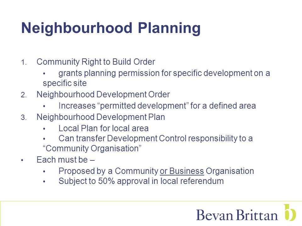 Neighbourhood Planning 1. Community Right to Build Order grants planning permission for specific development on a specific site 2. Neighbourhood Devel