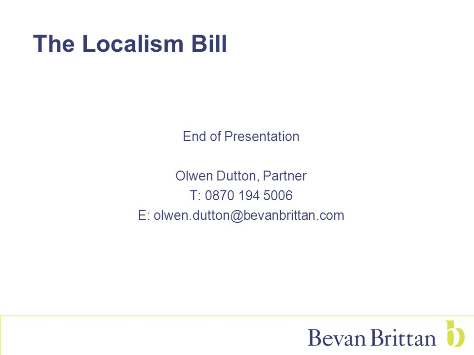 The Localism Bill End of Presentation Olwen Dutton, Partner T: E: