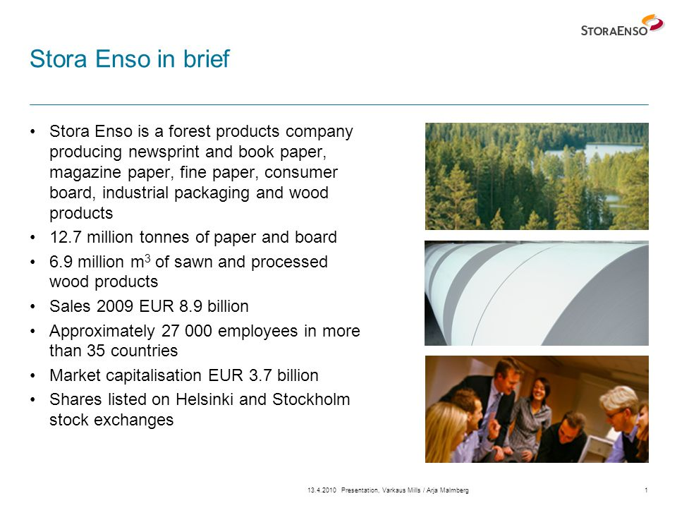 13.4.2010Presentation, Varkaus Mills / Arja Malmberg1 Stora Enso in brief Stora Enso is a forest products company producing newsprint and book paper, magazine paper, fine paper, consumer board, industrial packaging and wood products 12.7 million tonnes of paper and board 6.9 million m 3 of sawn and processed wood products Sales 2009 EUR 8.9 billion Approximately 27 000 employees in more than 35 countries Market capitalisation EUR 3.7 billion Shares listed on Helsinki and Stockholm stock exchanges