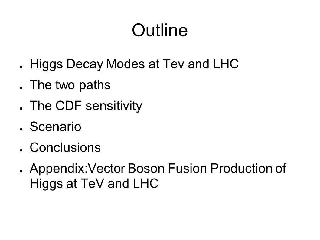 Outline ● Higgs Decay Modes at Tev and LHC ● The two paths ● The CDF sensitivity ● Scenario ● Conclusions ● Appendix:Vector Boson Fusion Production of Higgs at TeV and LHC