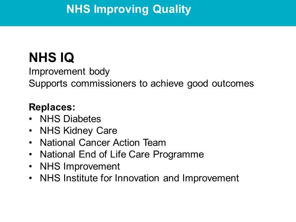 NHS Improving Quality NHS IQ Improvement body Supports commissioners to achieve good outcomes Replaces: NHS Diabetes NHS Kidney Care National Cancer Action Team National End of Life Care Programme NHS Improvement NHS Institute for Innovation and Improvement