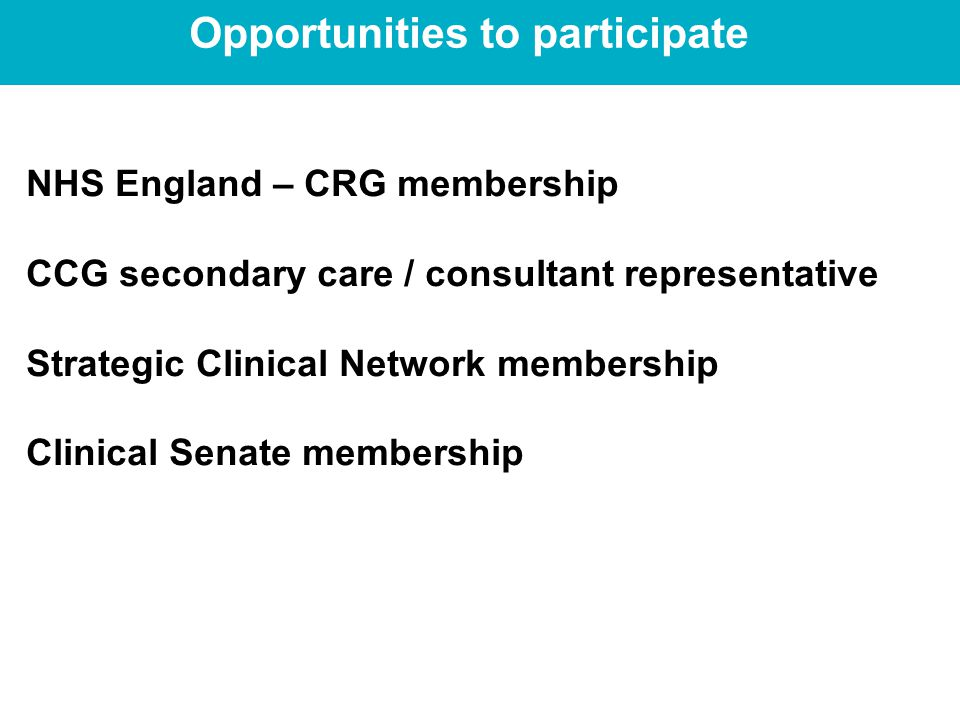 Opportunities to participate NHS England – CRG membership CCG secondary care / consultant representative Strategic Clinical Network membership Clinical Senate membership