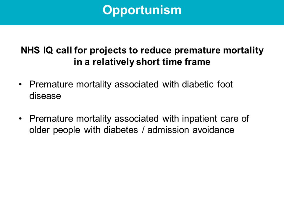 Opportunism NHS IQ call for projects to reduce premature mortality in a relatively short time frame Premature mortality associated with diabetic foot disease Premature mortality associated with inpatient care of older people with diabetes / admission avoidance