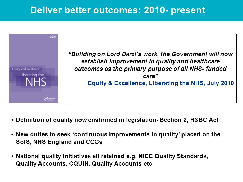 Deliver better outcomes: present Building on Lord Darzi's work, the Government will now establish improvement in quality and healthcare outcomes as the primary purpose of all NHS- funded care Equity & Excellence, Liberating the NHS, July 2010 Definition of quality now enshrined in legislation- Section 2, H&SC Act New duties to seek 'continuous improvements in quality' placed on the SofS, NHS England and CCGs National quality initiatives all retained e.g.