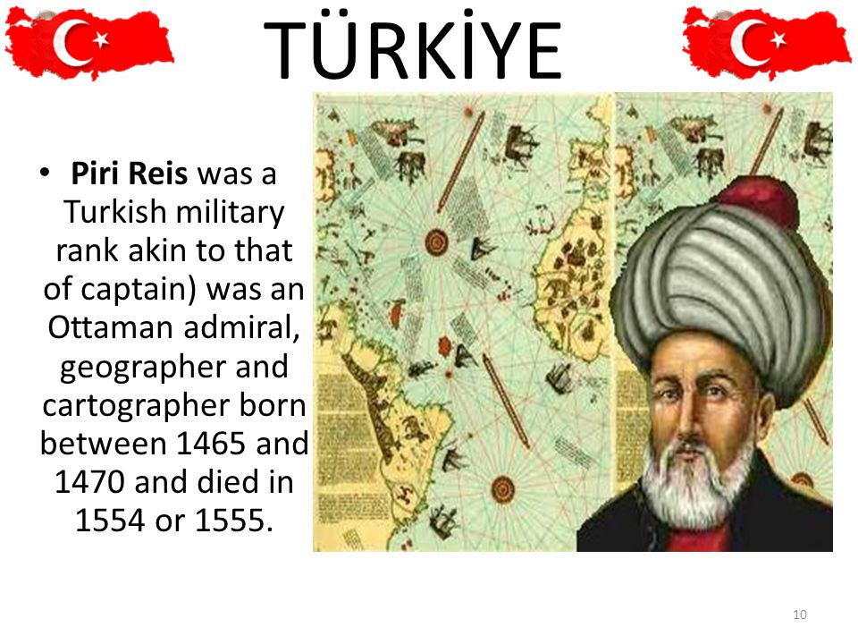 Piri Reis was a Turkish military rank akin to that of captain) was an Ottaman admiral, geographer and cartographer born between 1465 and 1470 and died