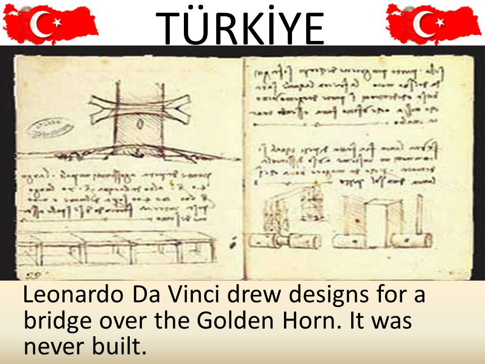 TÜRKİYE 12 Leonardo Da Vinci drew designs for a bridge over the Golden Horn. It was never built.