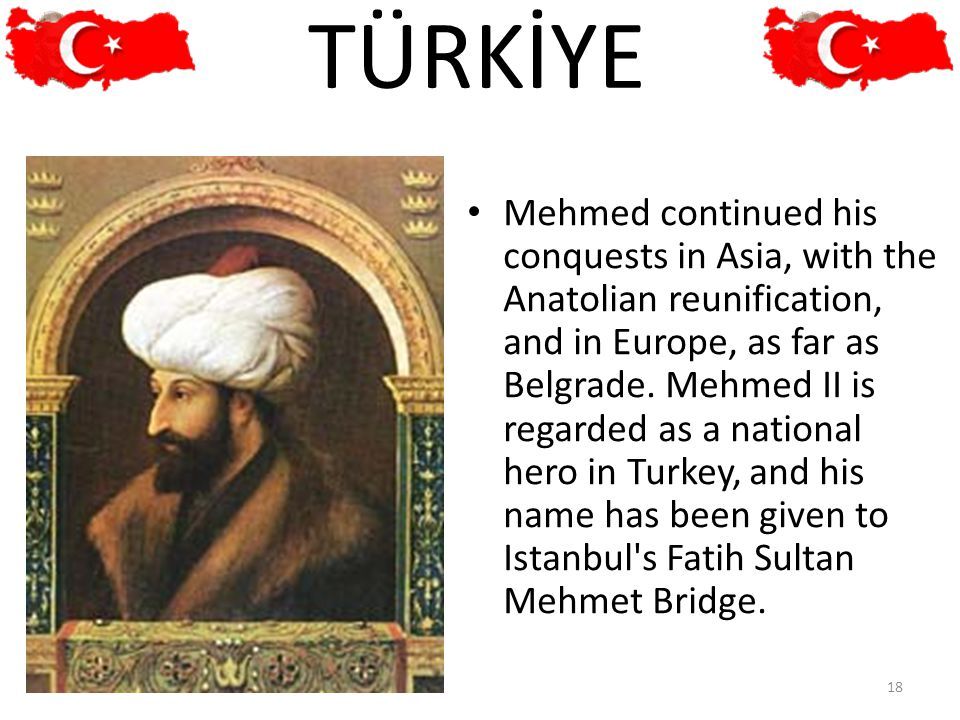 Mehmed continued his conquests in Asia, with the Anatolian reunification, and in Europe, as far as Belgrade. Mehmed II is regarded as a national hero