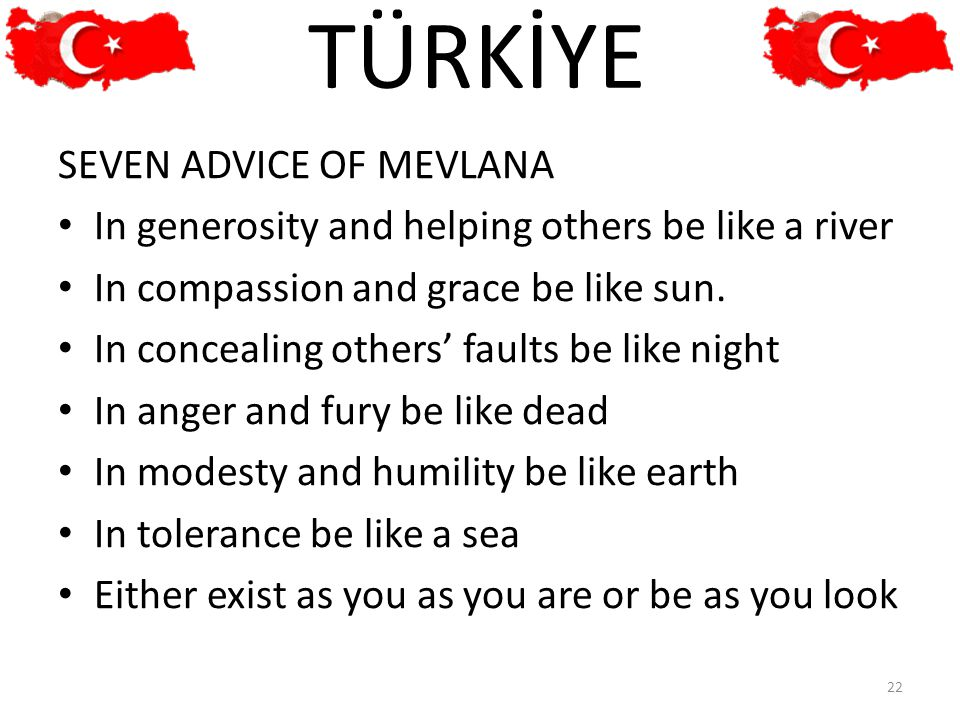 SEVEN ADVICE OF MEVLANA In generosity and helping others be like a river In compassion and grace be like sun. In concealing others' faults be like nig