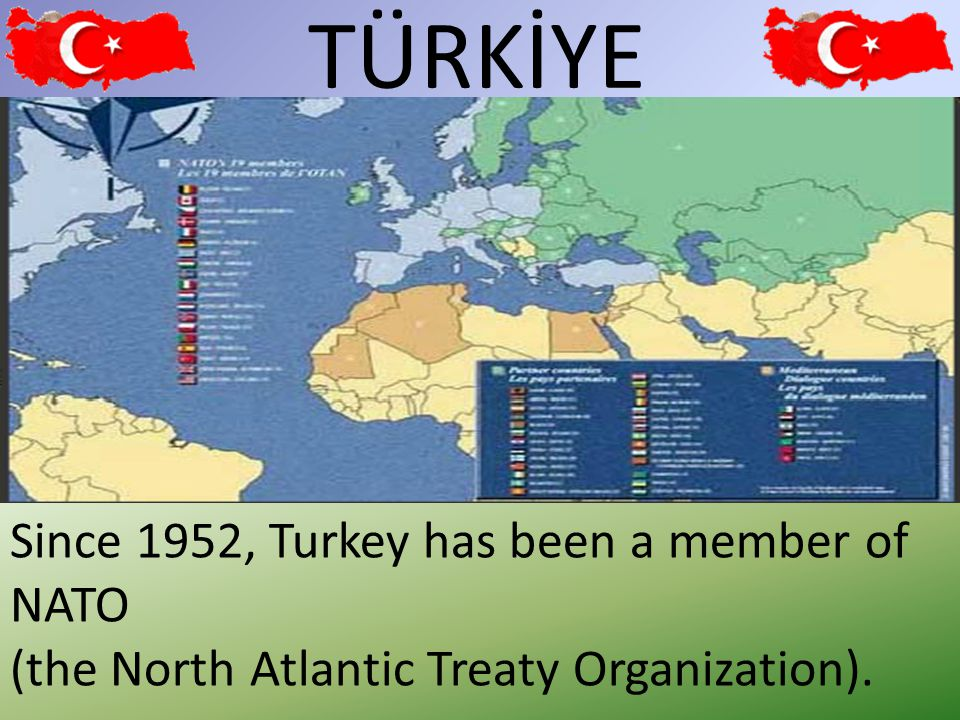 TÜRKİYE 27 Since 1952, Turkey has been a member of NATO (the North Atlantic Treaty Organization).