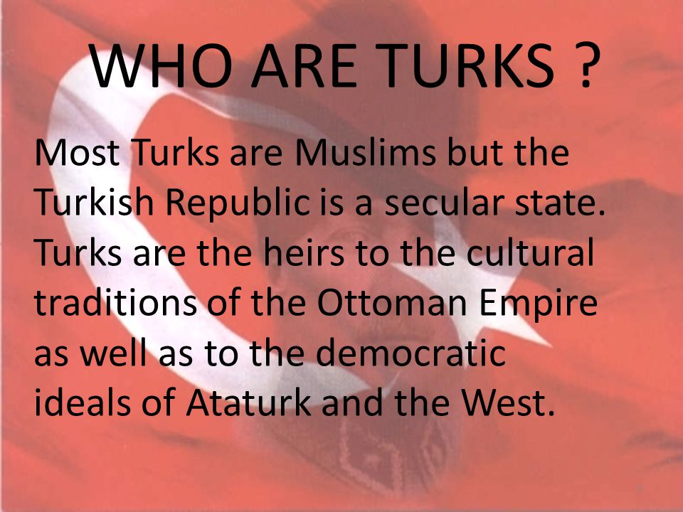Most Turks are Muslims but the Turkish Republic is a secular state. Turks are the heirs to the cultural traditions of the Ottoman Empire as well as to