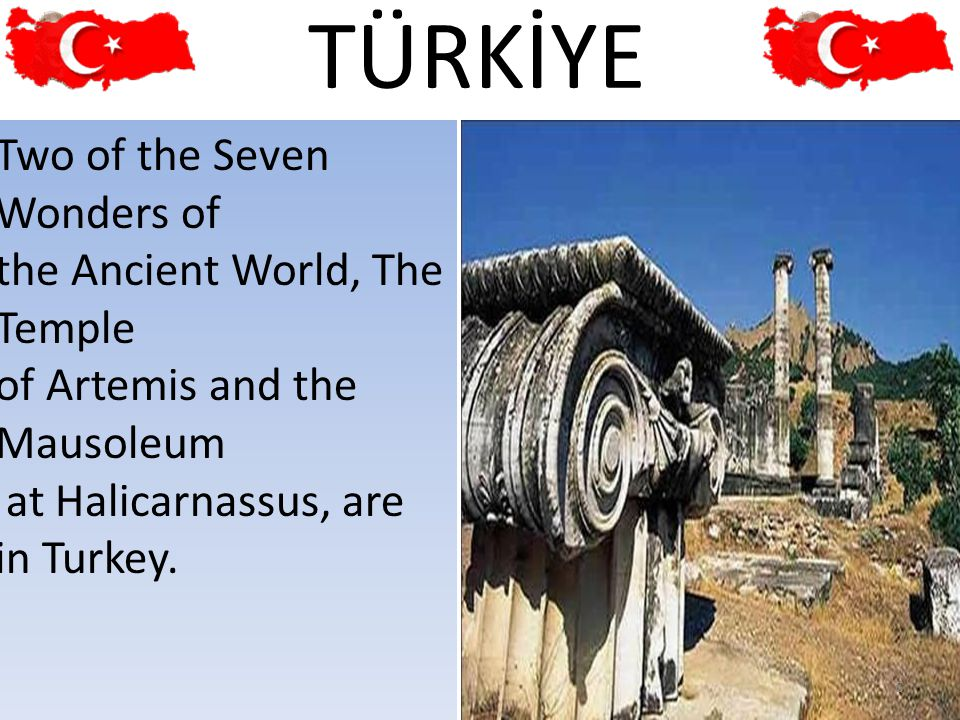 Two of the Seven Wonders of the Ancient World, The Temple of Artemis and the Mausoleum at Halicarnassus, are in Turkey. 6