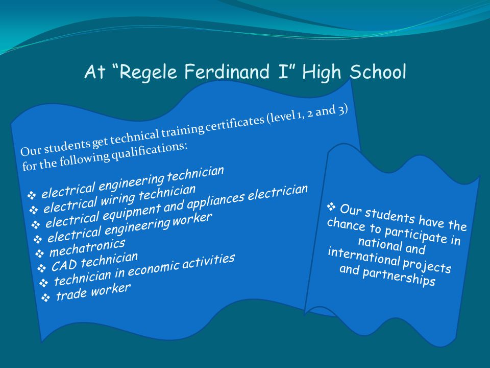 At Regele Ferdinand I High School Our students get technical training certificates (level 1, 2 and 3) for the following qualifications:  electrical engineering technician  electrical wiring technician  electrical equipment and appliances electrician  electrical engineering worker  mechatronics  CAD technician  technician in economic activities  trade worker  Our students have the chance to participate in national and international projects and partnerships