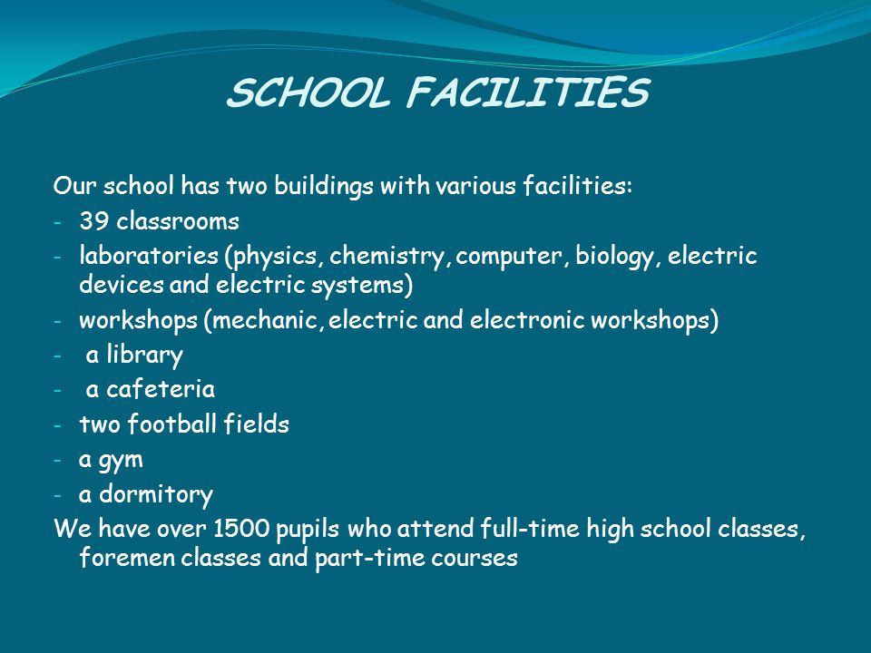 SCHOOL FACILITIES Our school has two buildings with various facilities: - 39 classrooms - laboratories (physics, chemistry, computer, biology, electric devices and electric systems) - workshops (mechanic, electric and electronic workshops) - a library - a cafeteria - two football fields - a gym - a dormitory We have over 1500 pupils who attend full-time high school classes, foremen classes and part-time courses