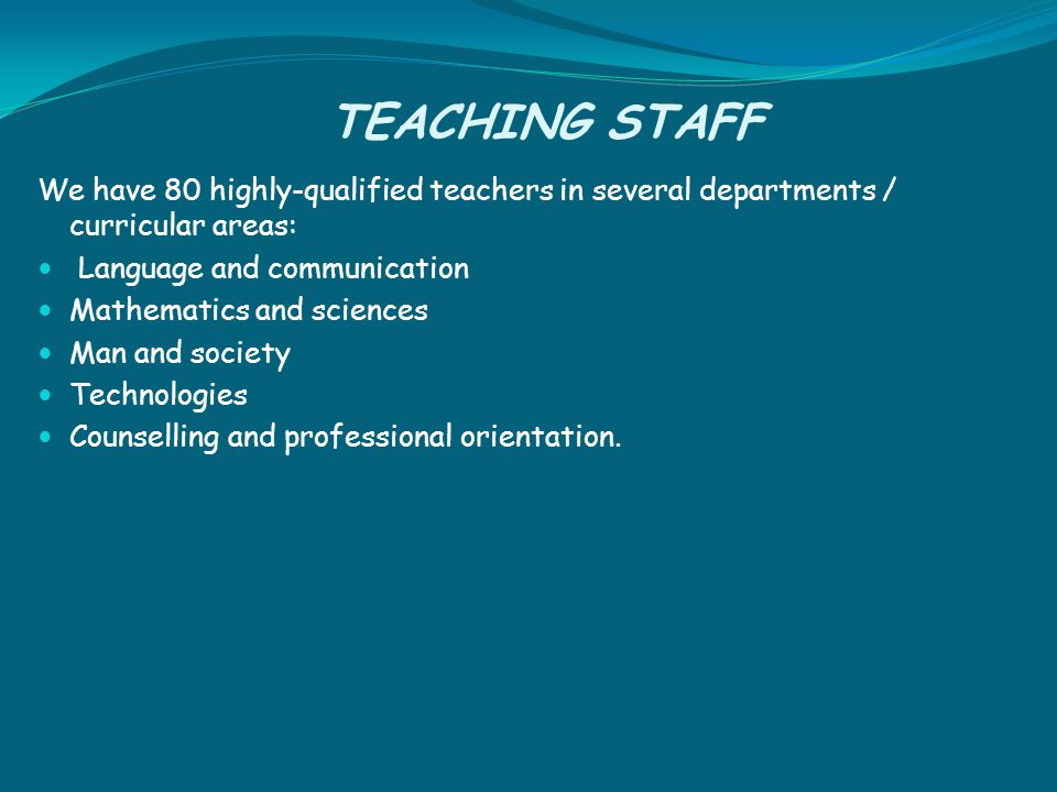 TEACHING STAFF We have 80 highly-qualified teachers in several departments / curricular areas: Language and communication Mathematics and sciences Man and society Technologies Counselling and professional orientation.