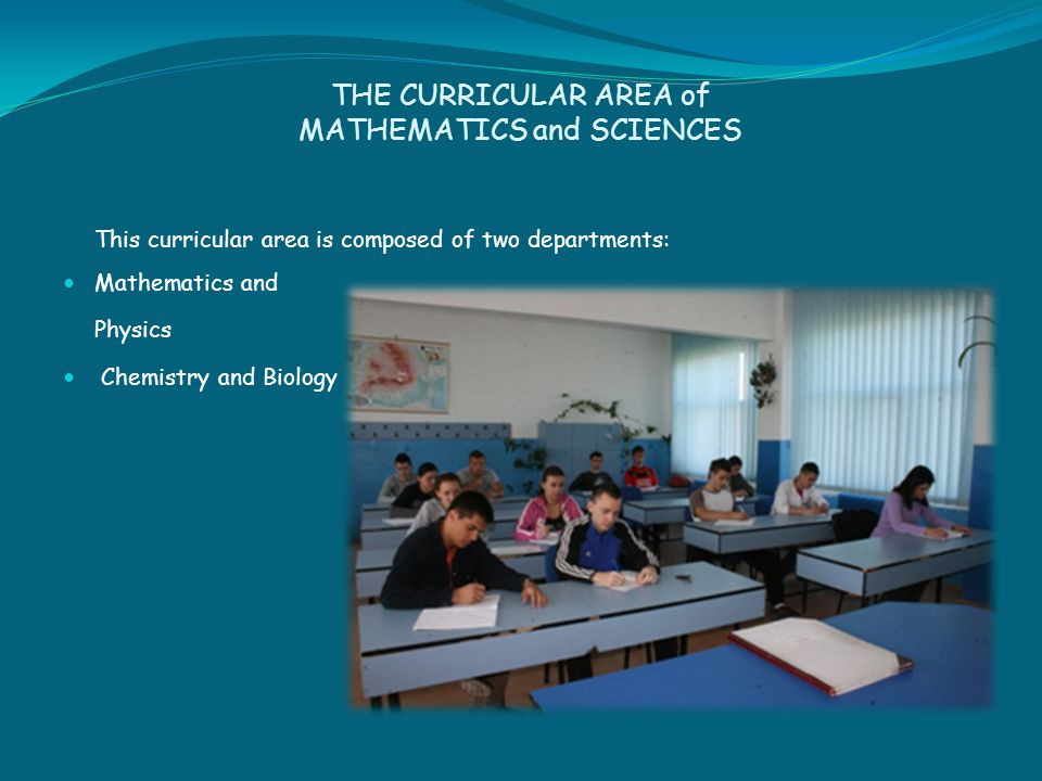 THE CURRICULAR AREA of MATHEMATICS and SCIENCES This curricular area is composed of two departments: Mathematics and Physics Chemistry and Biology