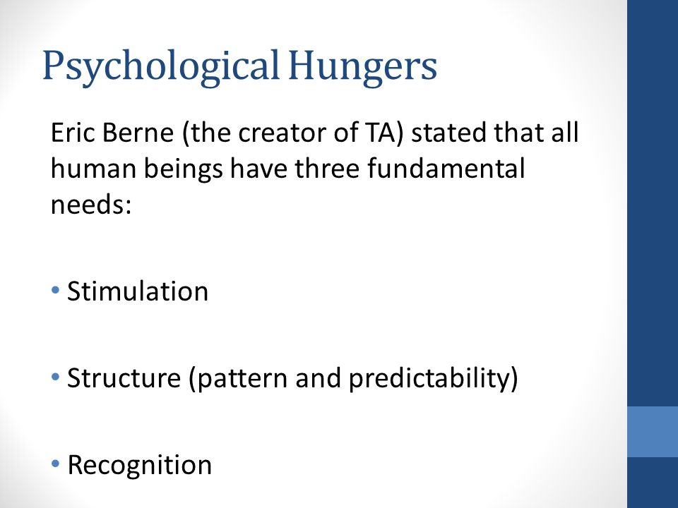 Psychological Hungers Eric Berne (the creator of TA) stated that all human beings have three fundamental needs: Stimulation Structure (pattern and predictability) Recognition