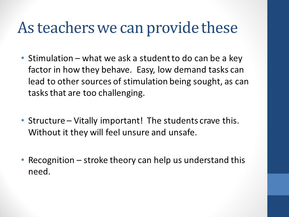 As teachers we can provide these Stimulation – what we ask a student to do can be a key factor in how they behave.