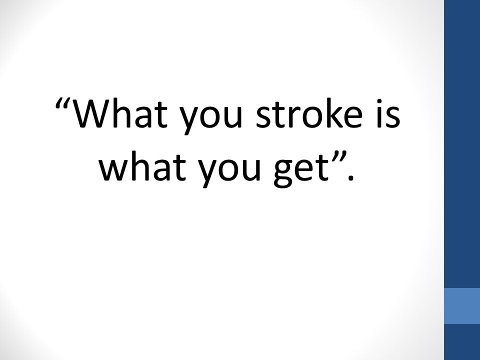 What you stroke is what you get .