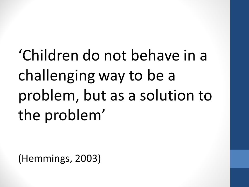 'Children do not behave in a challenging way to be a problem, but as a solution to the problem' (Hemmings, 2003)