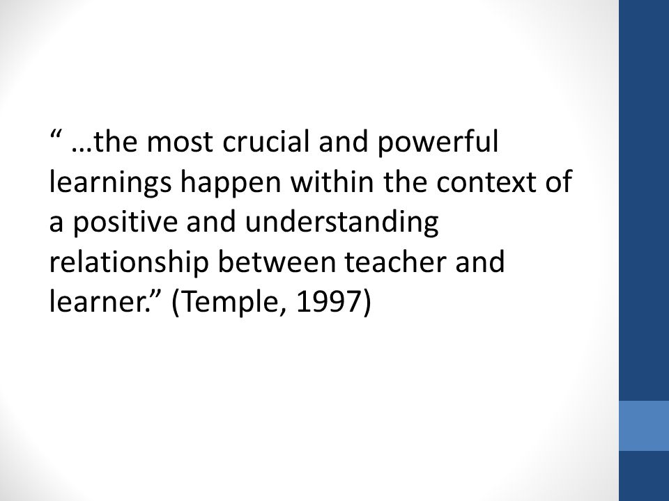 …the most crucial and powerful learnings happen within the context of a positive and understanding relationship between teacher and learner. (Temple, 1997)