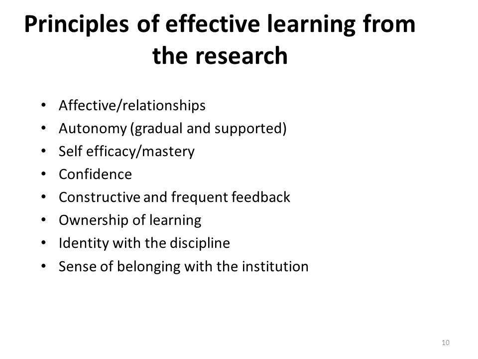 Principles of effective learning from the research Affective/relationships Autonomy (gradual and supported) Self efficacy/mastery Confidence Constructive and frequent feedback Ownership of learning Identity with the discipline Sense of belonging with the institution 10