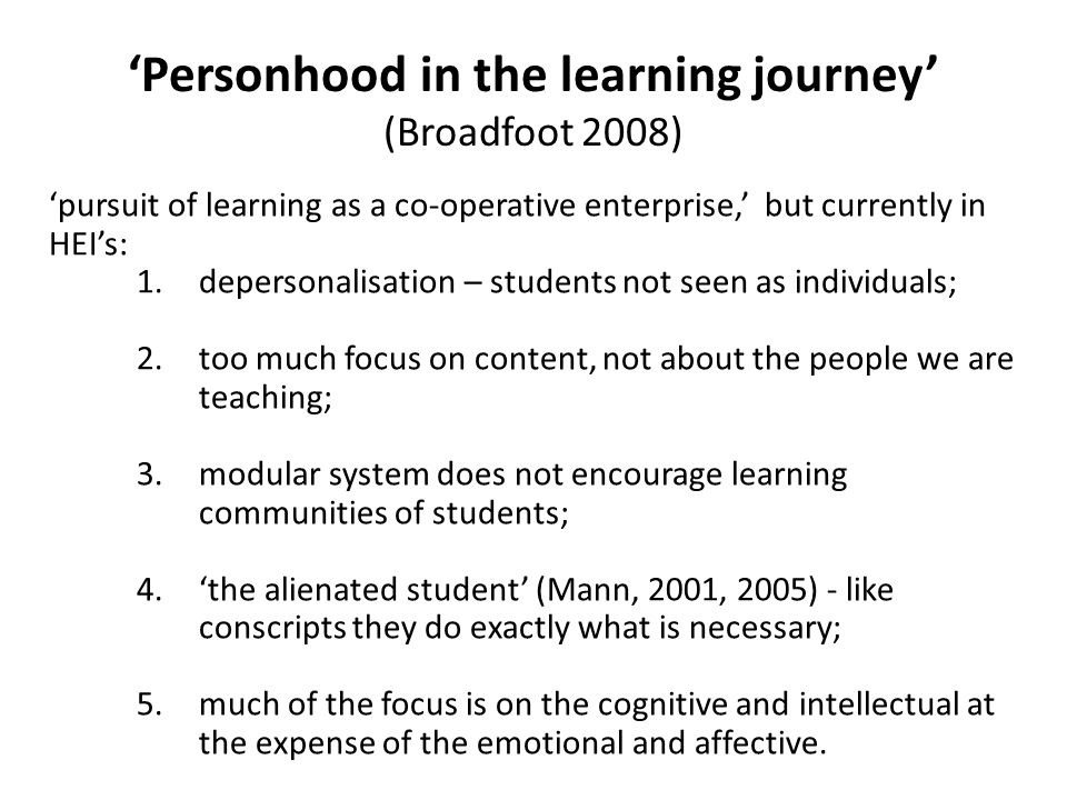 'Personhood in the learning journey' (Broadfoot 2008) 'pursuit of learning as a co-operative enterprise,' but currently in HEI's: 1.depersonalisation – students not seen as individuals; 2.too much focus on content, not about the people we are teaching; 3.modular system does not encourage learning communities of students; 4.'the alienated student' (Mann, 2001, 2005) - like conscripts they do exactly what is necessary; 5.much of the focus is on the cognitive and intellectual at the expense of the emotional and affective.