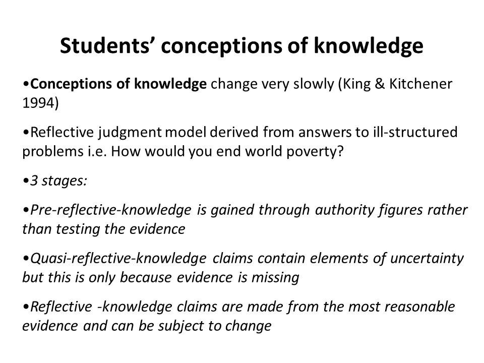 Students' conceptions of knowledge Conceptions of knowledge change very slowly (King & Kitchener 1994) Reflective judgment model derived from answers to ill-structured problems i.e.