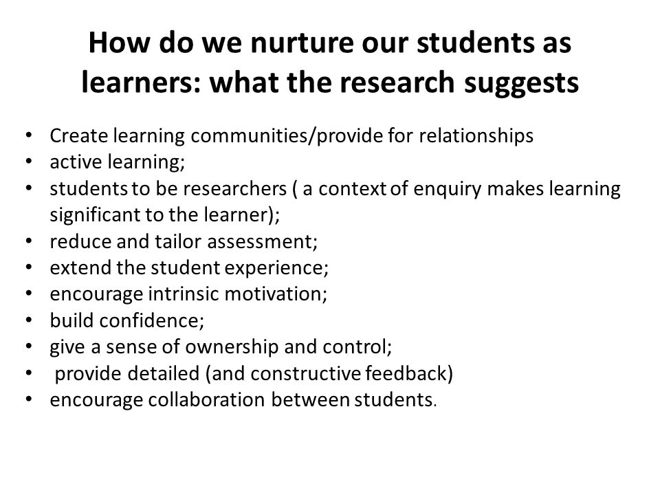 How do we nurture our students as learners: what the research suggests Create learning communities/provide for relationships active learning; students to be researchers ( a context of enquiry makes learning significant to the learner); reduce and tailor assessment; extend the student experience; encourage intrinsic motivation; build confidence; give a sense of ownership and control; provide detailed (and constructive feedback) encourage collaboration between students.