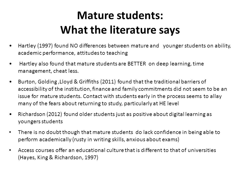 Mature students: What the literature says Hartley (1997) found NO differences between mature and younger students on ability, academic performance, attitudes to teaching Hartley also found that mature students are BETTER on deep learning, time management, cheat less.