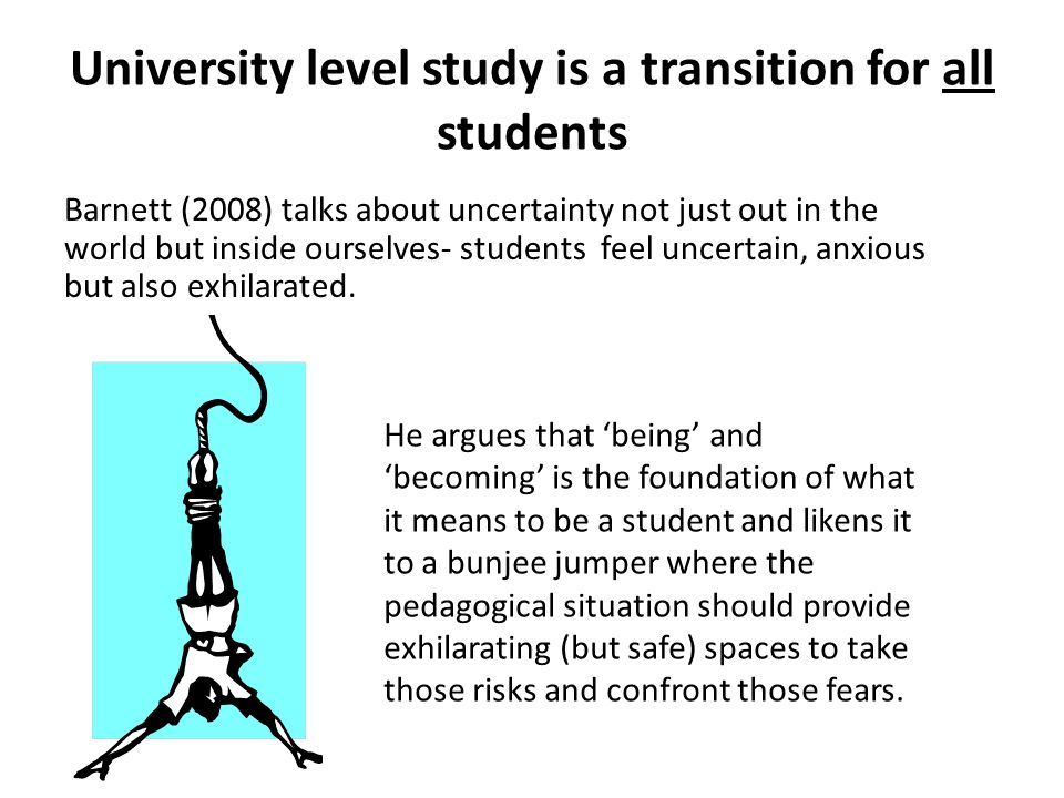 University level study is a transition for all students Barnett (2008) talks about uncertainty not just out in the world but inside ourselves- students feel uncertain, anxious but also exhilarated.