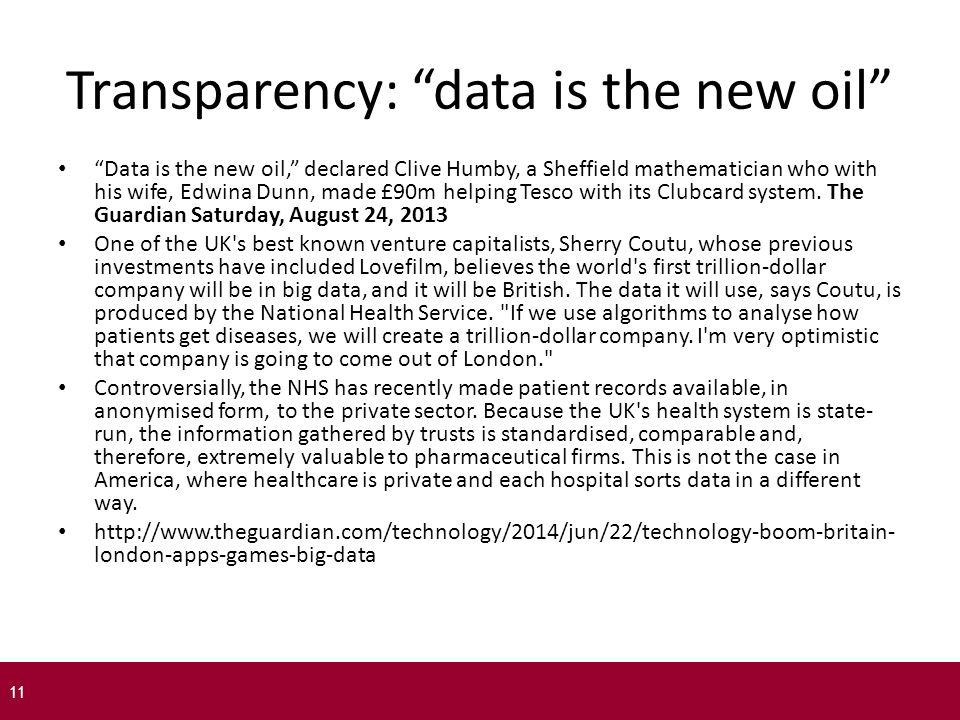 Transparency: data is the new oil Data is the new oil, declared Clive Humby, a Sheffield mathematician who with his wife, Edwina Dunn, made £90m helping Tesco with its Clubcard system.