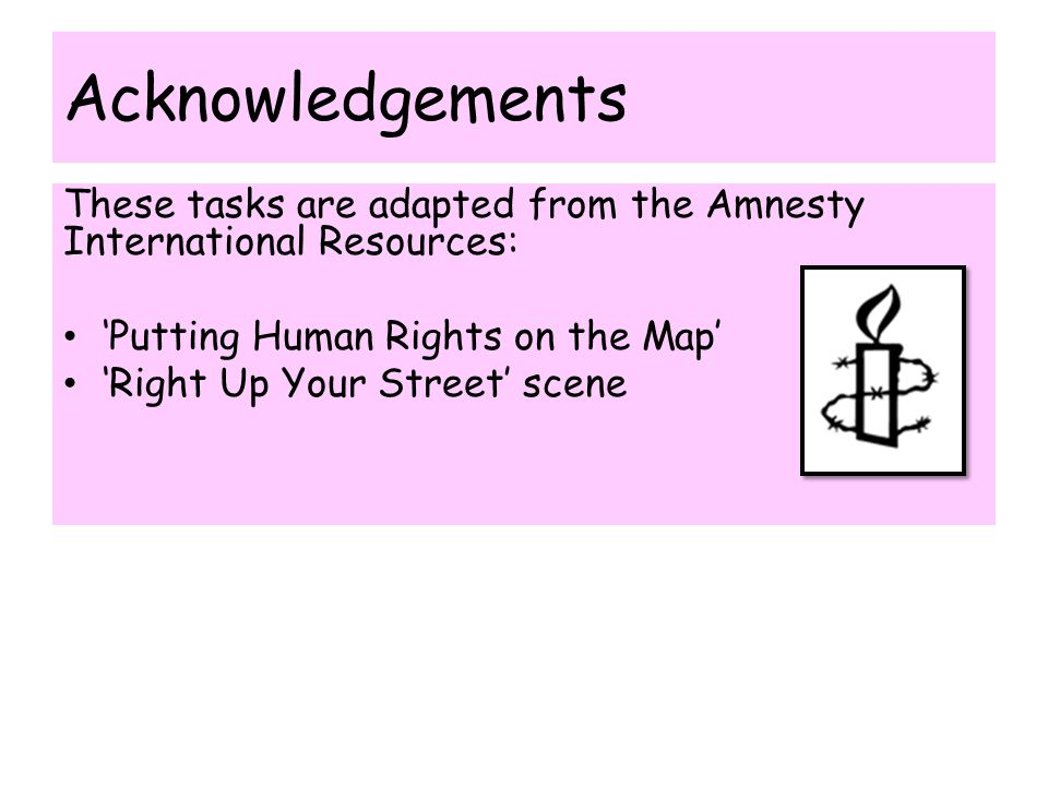 Acknowledgements These tasks are adapted from the Amnesty International Resources: 'Putting Human Rights on the Map' 'Right Up Your Street' scene