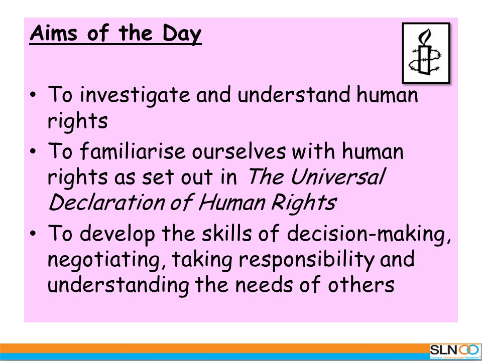 Aims of the Day To investigate and understand human rights To familiarise ourselves with human rights as set out in The Universal Declaration of Human